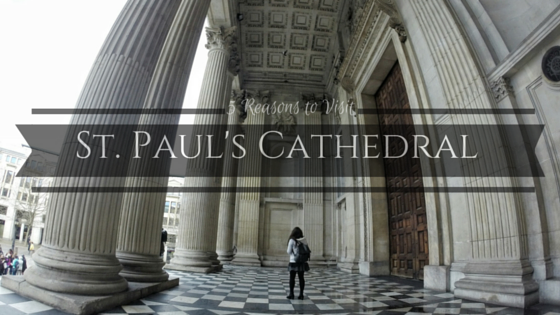 5 Reasons to Visit St. Paul's Cathedral in London
